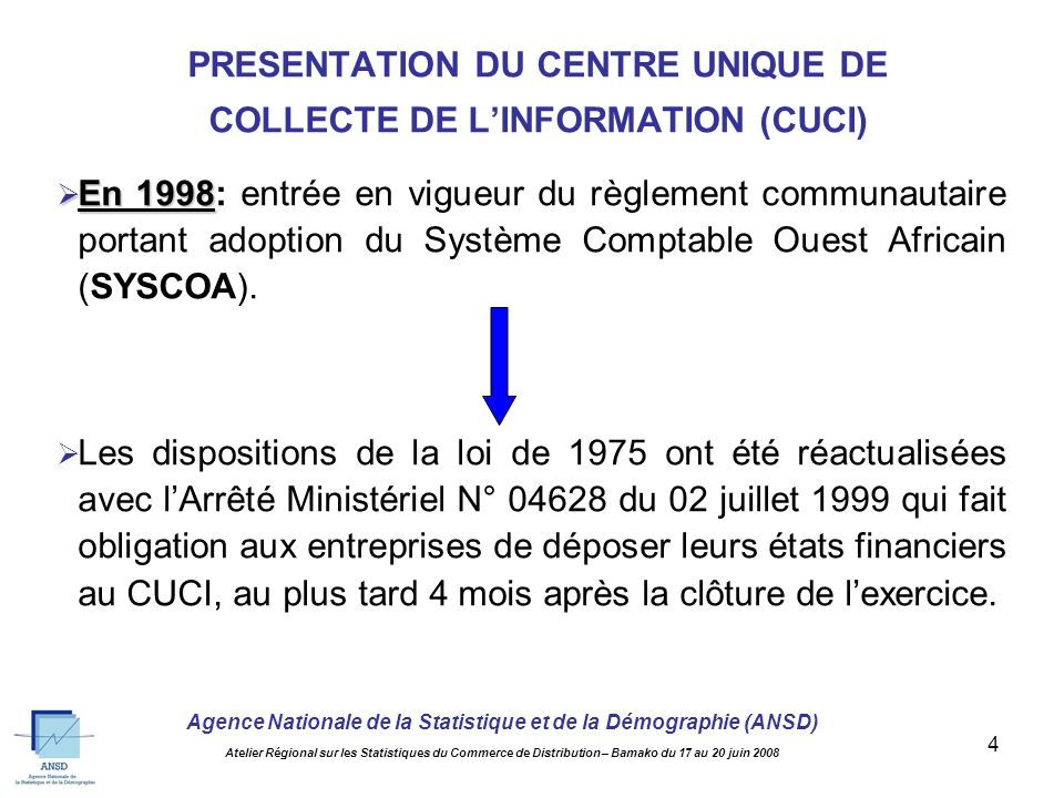 Agence Nationale de la Statistique et de la Démographie (ANSD) Atelier Régional sur les Statistiques du Commerce de Distribution – Bamako du 17 au 20 juin 2008 4 En 1998 En 1998: entrée en vigueur du règlement communautaire portant adoption du Système Comptable Ouest Africain (SYSCOA).