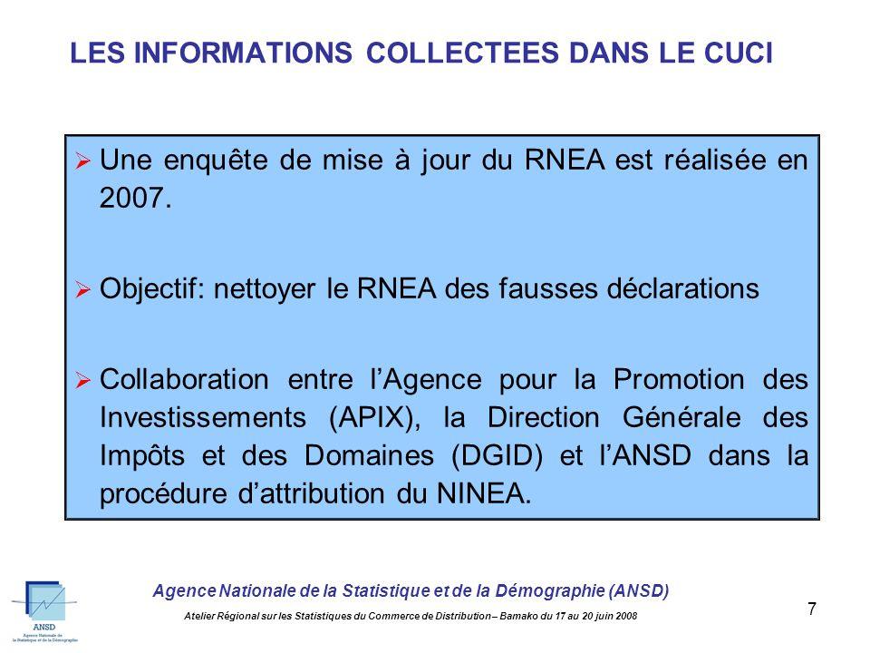Agence Nationale de la Statistique et de la Démographie (ANSD) Atelier Régional sur les Statistiques du Commerce de Distribution – Bamako du 17 au 20 juin 2008 7 LES INFORMATIONS COLLECTEES DANS LE CUCI Une enquête de mise à jour du RNEA est réalisée en 2007.