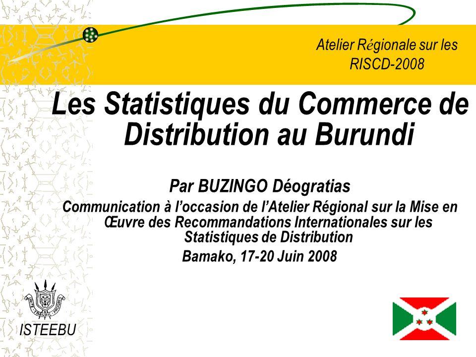 Atelier R é gionale sur les RISCD-2008 Les Statistiques du Commerce de Distribution au Burundi Par BUZINGO Déogratias Communication à loccasion de lAtelier Régional sur la Mise en Œuvre des Recommandations Internationales sur les Statistiques de Distribution Bamako, 17-20 Juin 2008 ISTEEBU