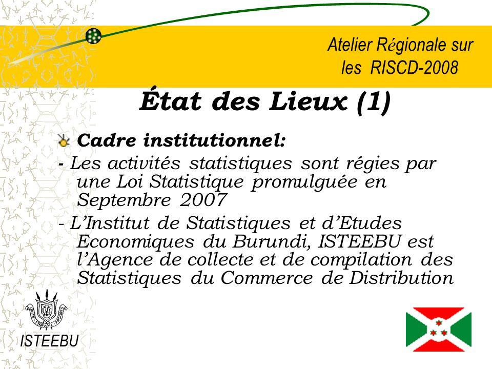 Atelier R é gionale sur les RISCD-2008 État des Lieux (1) Cadre institutionnel: - Les activités statistiques sont régies par une Loi Statistique promulguée en Septembre 2007 - LInstitut de Statistiques et dEtudes Economiques du Burundi, ISTEEBU est lAgence de collecte et de compilation des Statistiques du Commerce de Distribution ISTEEBU