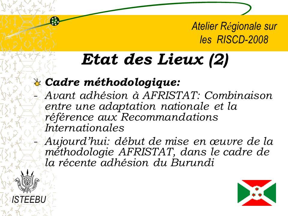 Atelier R é gionale sur les RISCD-2008 Etat des Lieux (2) Cadre méthodologique: - Avant adhésion à AFRISTAT: Combinaison entre une adaptation nationale et la référence aux Recommandations Internationales - Aujourdhui: début de mise en œuvre de la méthodologie AFRISTAT, dans le cadre de la récente adhésion du Burundi ISTEEBU