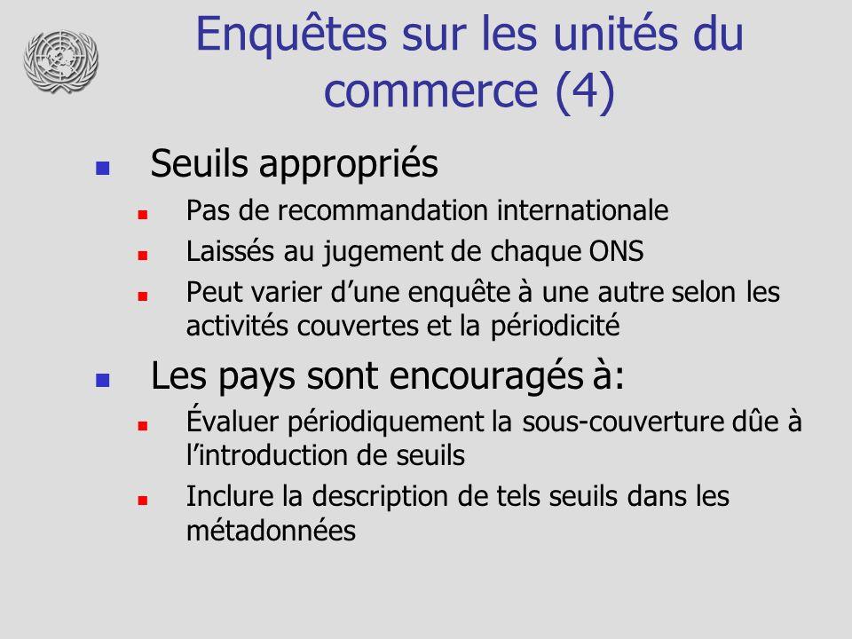 Enquêtes sur les unités du commerce (4) Seuils appropriés Pas de recommandation internationale Laissés au jugement de chaque ONS Peut varier dune enqu