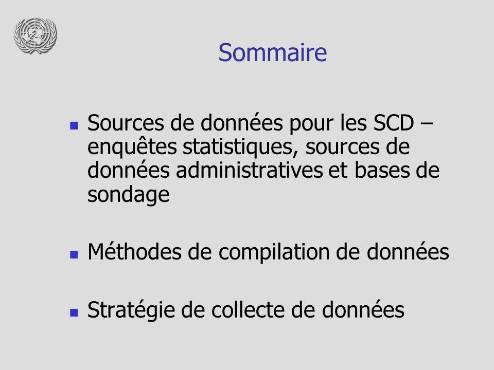 Sources de données pour la compilation des SCD Processus de production des SCD – basé sur des données collectées à partir de plusieurs sources Sources de données statistiques – les données sont collectées spécifiquement à des fins statistiques Sources de données administratives – les données sont crées initialement, à des fins autres que la production de données statistiques