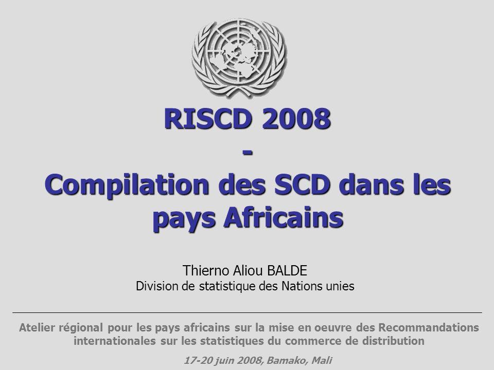 RISCD 2008 - Compilation des SCD dans les pays Africains Thierno Aliou BALDE Division de statistique des Nations unies Atelier régional pour les pays africains sur la mise en oeuvre des Recommandations internationales sur les statistiques du commerce de distribution 17-20 juin 2008, Bamako, Mali