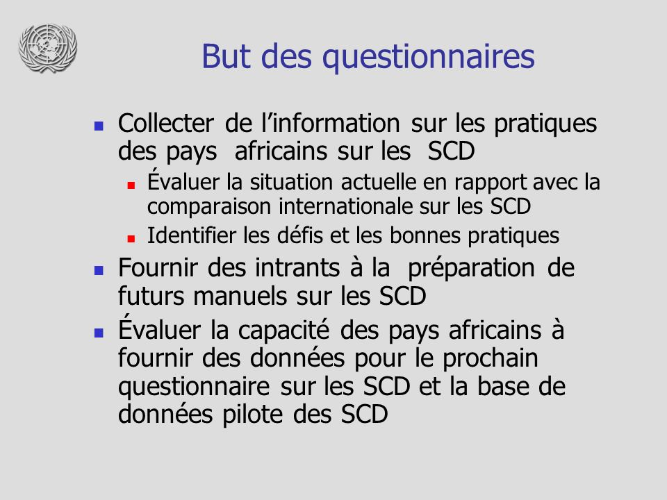 But des questionnaires Collecter de linformation sur les pratiques des pays africains sur les SCD Évaluer la situation actuelle en rapport avec la comparaison internationale sur les SCD Identifier les défis et les bonnes pratiques Fournir des intrants à la préparation de futurs manuels sur les SCD Évaluer la capacité des pays africains à fournir des données pour le prochain questionnaire sur les SCD et la base de données pilote des SCD