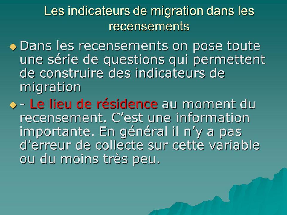 Les indicateurs de migration dans les recensements Dans les recensements on pose toute une série de questions qui permettent de construire des indicateurs de migration Dans les recensements on pose toute une série de questions qui permettent de construire des indicateurs de migration - Le lieu de résidence au moment du recensement.