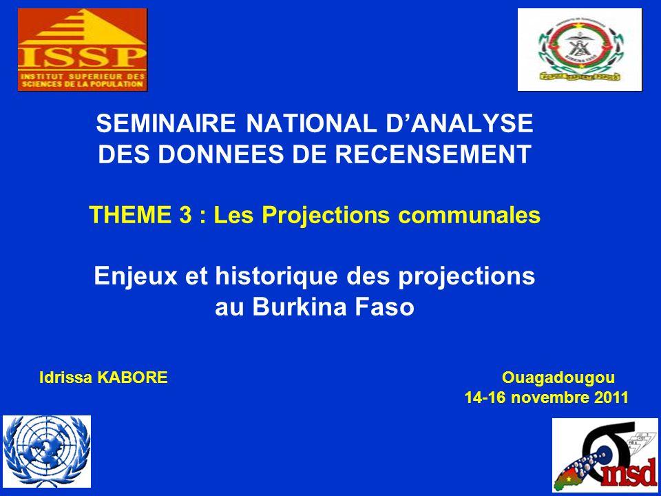 SEMINAIRE NATIONAL DANALYSE DES DONNEES DE RECENSEMENT THEME 3 : Les Projections communales Enjeux et historique des projections au Burkina Faso Idrissa KABOREOuagadougou 14-16 novembre 2011