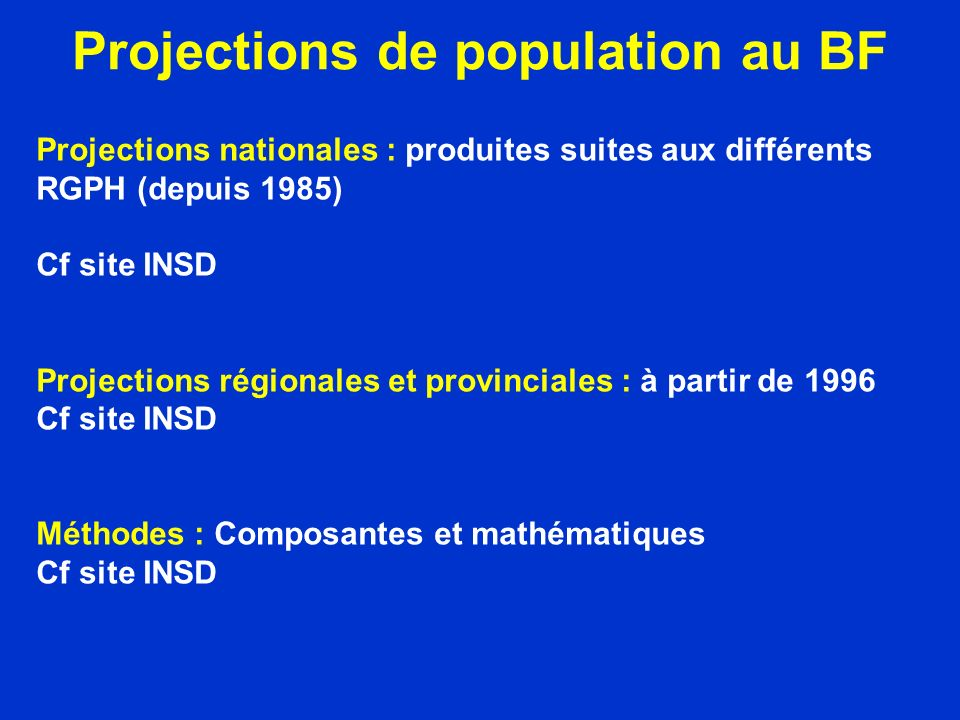 Projections de population au BF Projections nationales : produites suites aux différents RGPH (depuis 1985) Cf site INSD Projections régionales et provinciales : à partir de 1996 Cf site INSD Méthodes : Composantes et mathématiques Cf site INSD