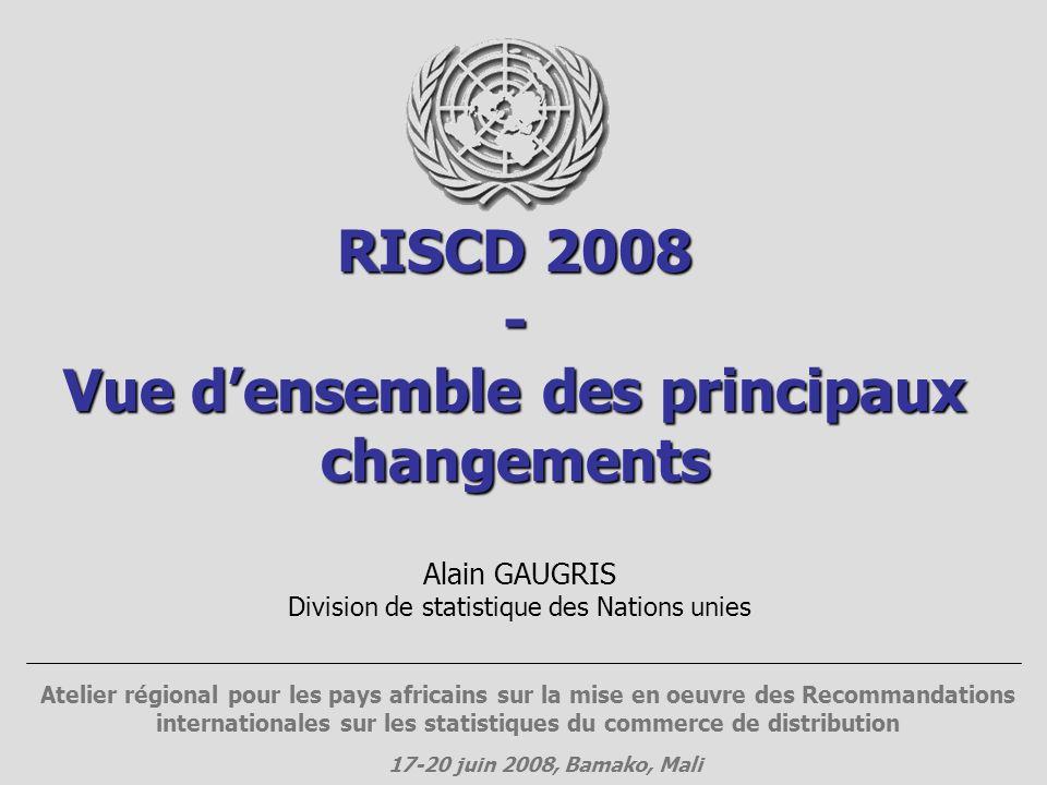 RISCD 2008 - Vue densemble des principaux changements Alain GAUGRIS Division de statistique des Nations unies Atelier régional pour les pays africains sur la mise en oeuvre des Recommandations internationales sur les statistiques du commerce de distribution 17-20 juin 2008, Bamako, Mali