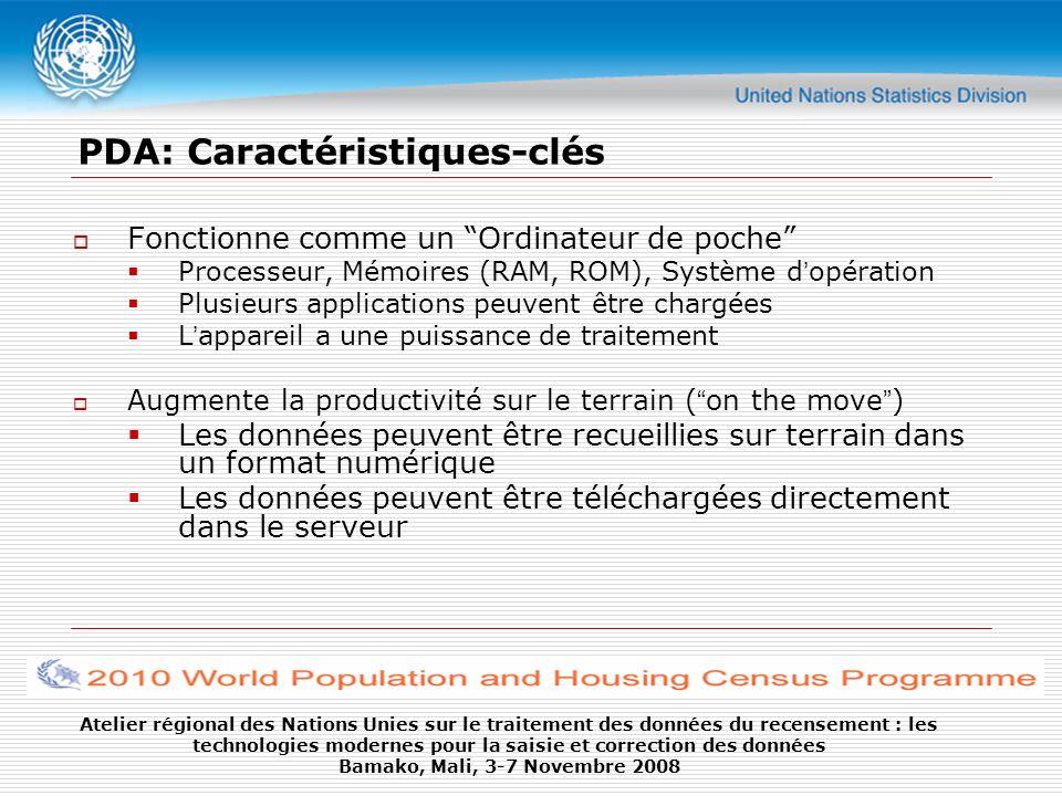 Atelier régional des Nations Unies sur le traitement des données du recensement : les technologies modernes pour la saisie et correction des données Bamako, Mali, 3-7 Novembre 2008 Suite… Options de Connectivité Connectivité de données via GPRS / CDMA Options de c onnectivité de données utilisant Wi-Fi (sans fil) Les données peuvent être transférées par synchronisation avec l ordinateur: connexion filaire via un câble USB (PDA se connecte à l ordinateur) Renforcement de stockage de données Augmentation de la capacité de stockage grâce à lajout de cartes SD Eléments optionnels Cam é ra, Biom é trie, GPS, Ajout de lecteur de Smart Card, etc