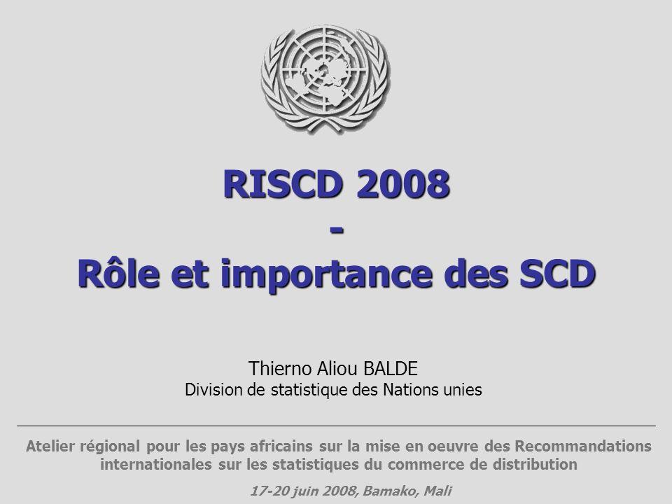 RISCD 2008 - Rôle et importance des SCD Thierno Aliou BALDE Division de statistique des Nations unies Atelier régional pour les pays africains sur la mise en oeuvre des Recommandations internationales sur les statistiques du commerce de distribution 17-20 juin 2008, Bamako, Mali