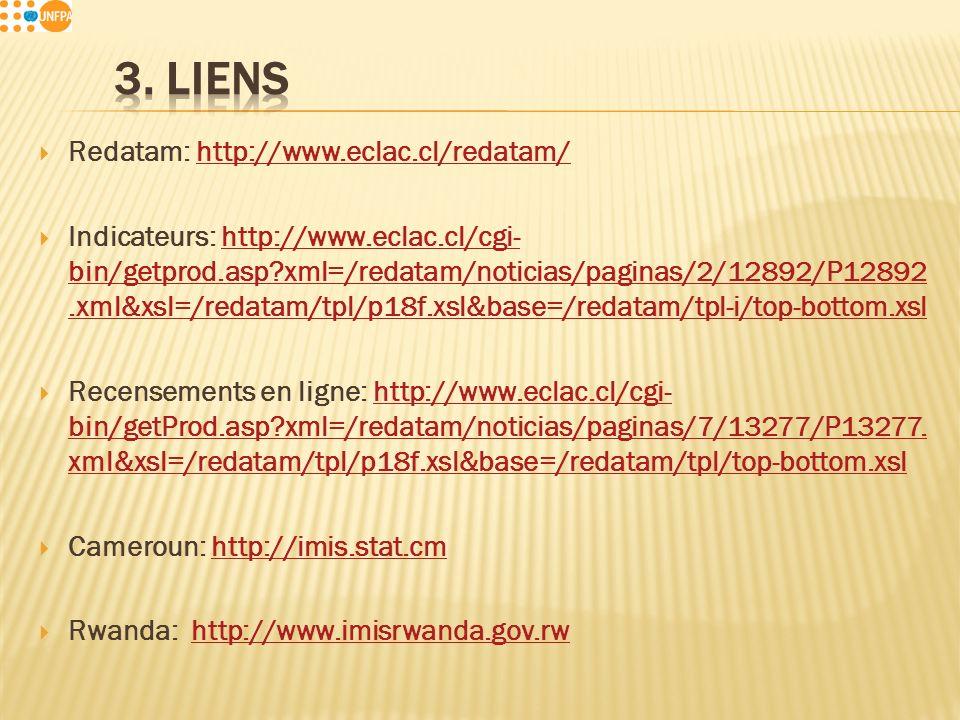 Redatam: http://www.eclac.cl/redatam/http://www.eclac.cl/redatam/ Indicateurs: http://www.eclac.cl/cgi- bin/getprod.asp xml=/redatam/noticias/paginas/2/12892/P12892.xml&xsl=/redatam/tpl/p18f.xsl&base=/redatam/tpl-i/top-bottom.xslhttp://www.eclac.cl/cgi- bin/getprod.asp xml=/redatam/noticias/paginas/2/12892/P12892.xml&xsl=/redatam/tpl/p18f.xsl&base=/redatam/tpl-i/top-bottom.xsl Recensements en ligne: http://www.eclac.cl/cgi- bin/getProd.asp xml=/redatam/noticias/paginas/7/13277/P13277.