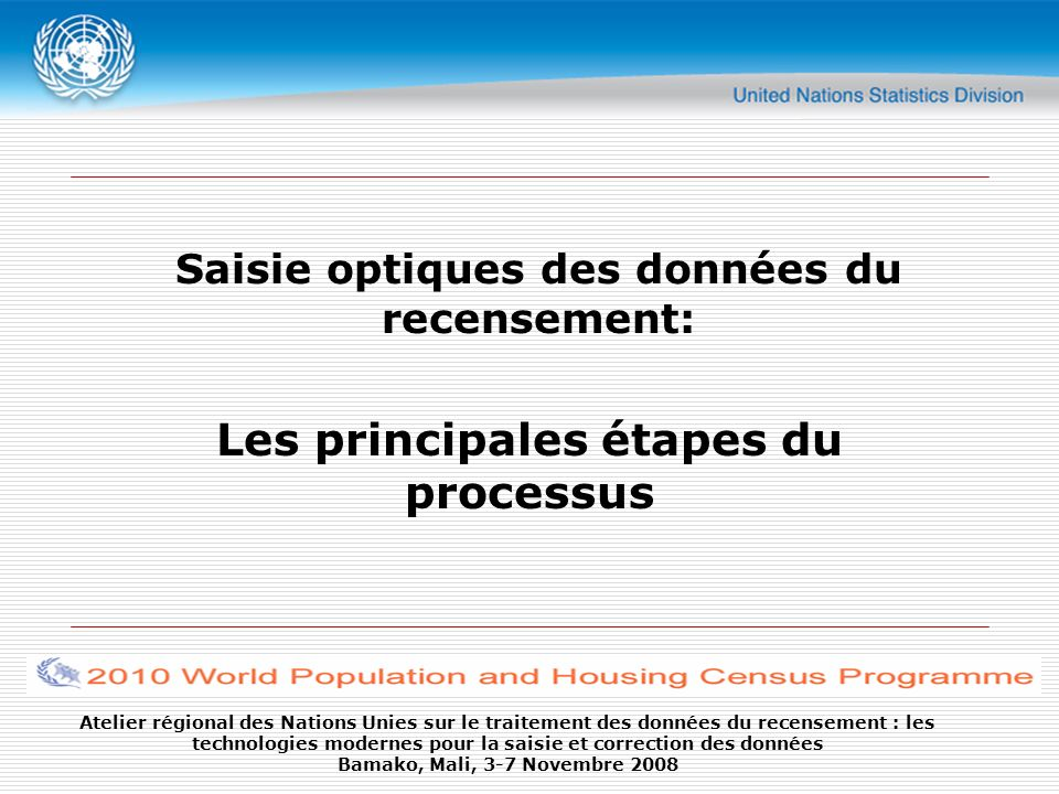 Atelier régional des Nations Unies sur le traitement des données du recensement : les technologies modernes pour la saisie et correction des données Bamako, Mali, 3-7 Novembre 2008 Form Design Advise Consider the number items to be included in a form Pre-print codes near the place where the box for ticks are located Considering the speed of the data capture process - it is advisable to use marks or ticks as much as possible Define drop out color properly; use registration marks (allows for quicker recognition) Questionnaire Design & Preparation
