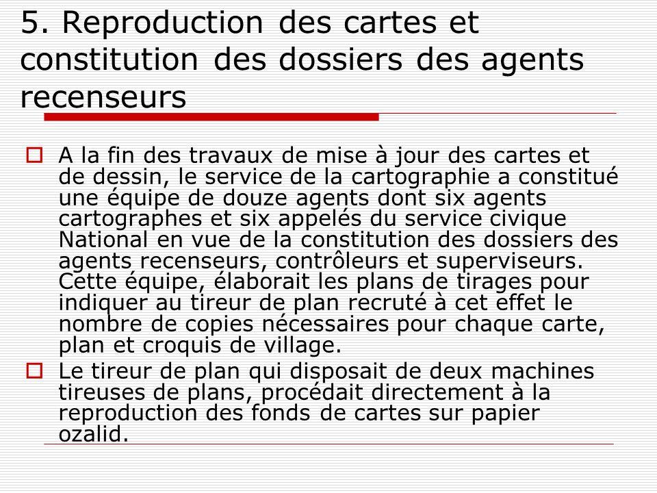 5. Reproduction des cartes et constitution des dossiers des agents recenseurs A la fin des travaux de mise à jour des cartes et de dessin, le service