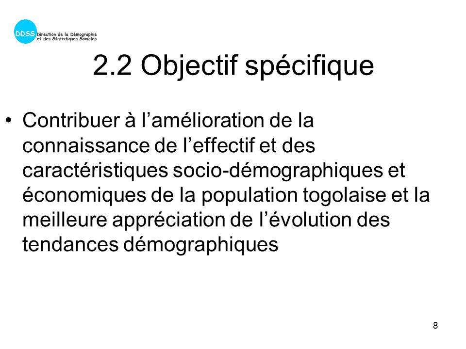 8 2.2 Objectif spécifique Contribuer à lamélioration de la connaissance de leffectif et des caractéristiques socio-démographiques et économiques de la population togolaise et la meilleure appréciation de lévolution des tendances démographiques