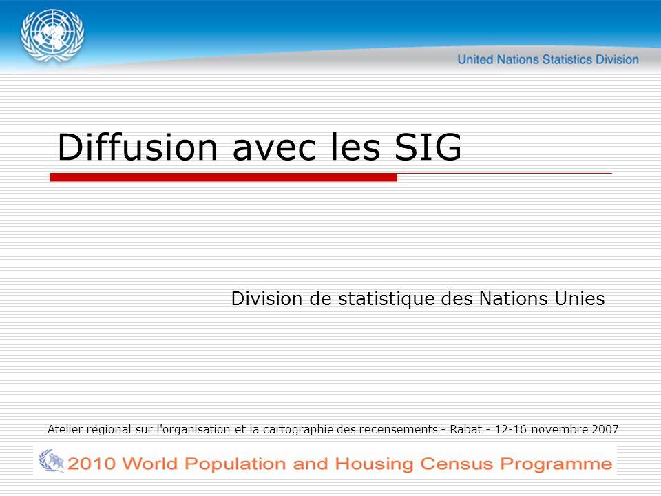 Atelier régional sur l organisation et la cartographie des recensements - Rabat - 12-16 novembre 2007 Diffusion avec les SIG Division de statistique des Nations Unies