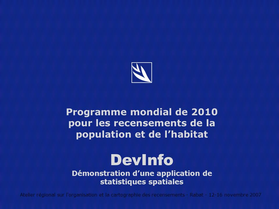 Programme mondial de 2010 pour les recensements de la population et de lhabitat DevInfo Démonstration dune application de statistiques spatiales Atelier régional sur l organisation et la cartographie des recensements - Rabat - 12-16 novembre 2007