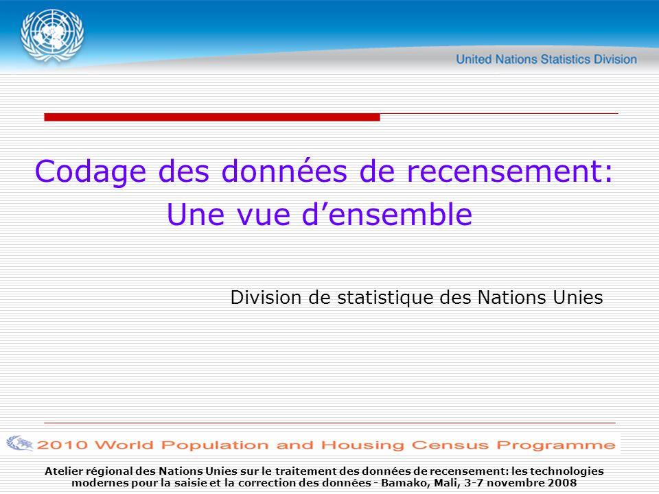 Atelier régional des Nations Unies sur le traitement des données de recensement: les technologies modernes pour la saisie et la correction des données - Bamako, Mali, 3-7 novembre 2008 Codage des données de recensement: Une vue densemble Division de statistique des Nations Unies