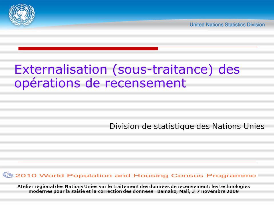 Atelier régional des Nations Unies sur le traitement des données de recensement: les technologies modernes pour la saisie et la correction des données - Bamako, Mali, 3-7 novembre 2008 Externalisation (sous-traitance) des opérations de recensement Division de statistique des Nations Unies