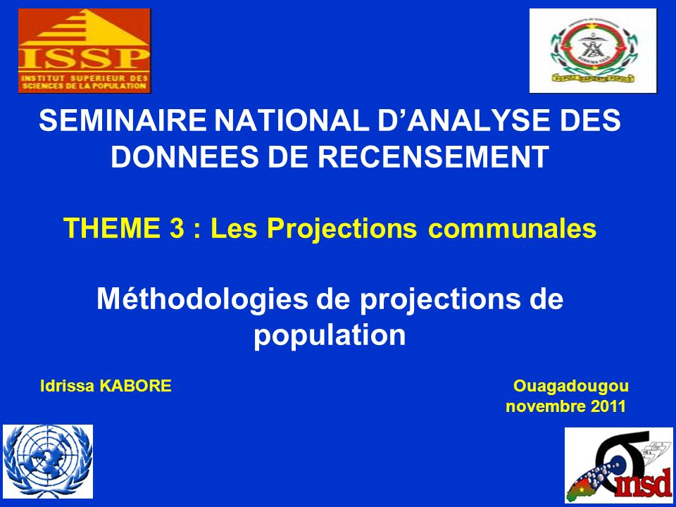 SEMINAIRE NATIONAL DANALYSE DES DONNEES DE RECENSEMENT THEME 3 : Les Projections communales Méthodologies de projections de population Idrissa KABOREOuagadougou novembre 2011