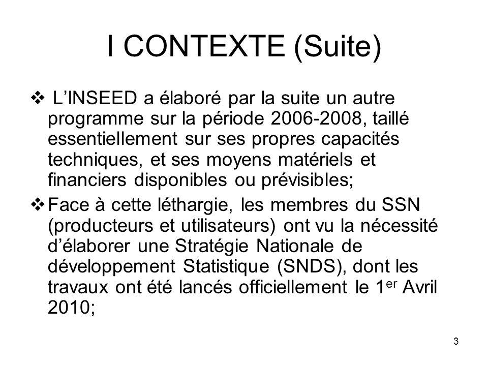 3 I CONTEXTE (Suite) LINSEED a élaboré par la suite un autre programme sur la période 2006-2008, taillé essentiellement sur ses propres capacités techniques, et ses moyens matériels et financiers disponibles ou prévisibles; Face à cette léthargie, les membres du SSN (producteurs et utilisateurs) ont vu la nécessité délaborer une Stratégie Nationale de développement Statistique (SNDS), dont les travaux ont été lancés officiellement le 1 er Avril 2010;