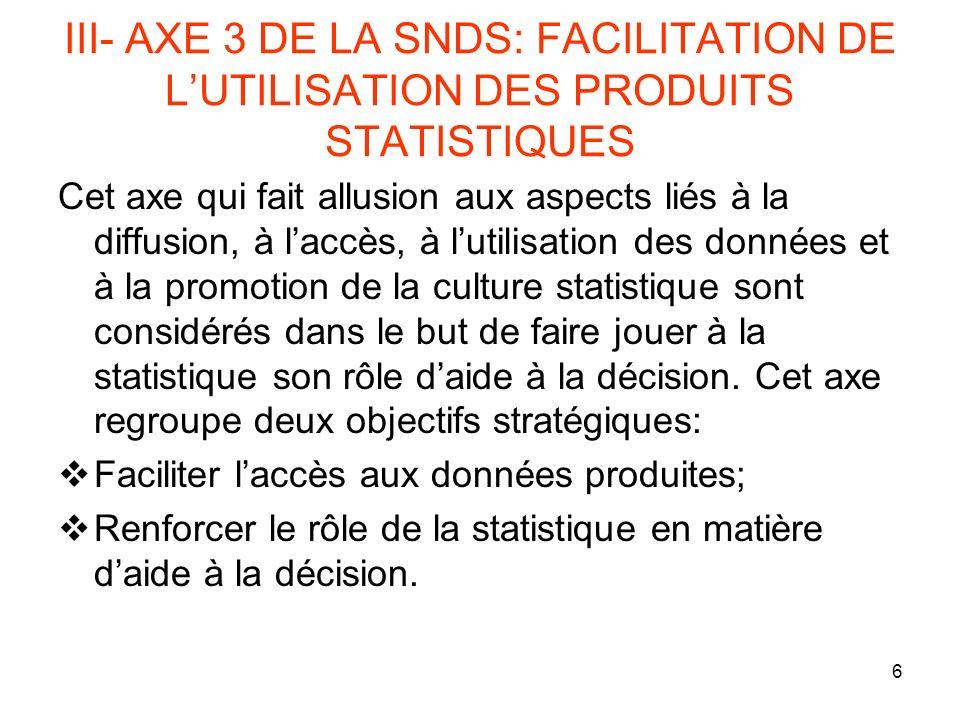 6 III- AXE 3 DE LA SNDS: FACILITATION DE LUTILISATION DES PRODUITS STATISTIQUES Cet axe qui fait allusion aux aspects liés à la diffusion, à laccès, à lutilisation des données et à la promotion de la culture statistique sont considérés dans le but de faire jouer à la statistique son rôle daide à la décision.