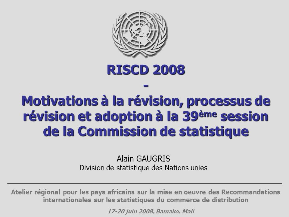 RISCD 2008 - Motivations à la révision, processus de révision et adoption à la 39 ème session de la Commission de statistique Atelier régional pour les pays africains sur la mise en oeuvre des Recommandations internationales sur les statistiques du commerce de distribution 17-20 juin 2008, Bamako, Mali Alain GAUGRIS Division de statistique des Nations unies