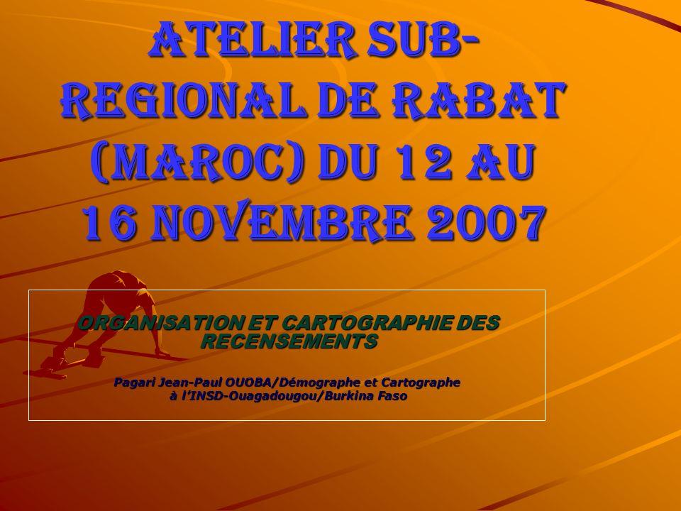 ATELIER SUB- REGIONAL DE RABAT (MAROC) du 12 au 16 novembre 2007 ORGANISATION ET CARTOGRAPHIE DES RECENSEMENTS Pagari Jean-Paul OUOBA/Démographe et Cartographe à lINSD-Ouagadougou/Burkina Faso à lINSD-Ouagadougou/Burkina Faso