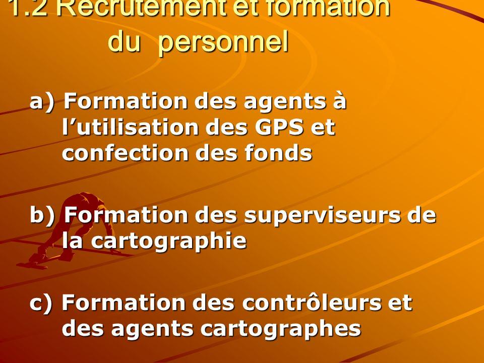 1.2 Recrutement et formation du personnel a) Formation des agents à lutilisation des GPS et confection des fonds b) Formation des superviseurs de la cartographie c) Formation des contrôleurs et des agents cartographes