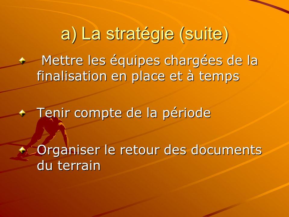 a) La stratégie (suite) Mettre les équipes chargées de la finalisation en place et à temps Mettre les équipes chargées de la finalisation en place et à temps Tenir compte de la période Organiser le retour des documents du terrain