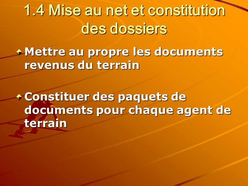 1.4 Mise au net et constitution des dossiers Mettre au propre les documents revenus du terrain Constituer des paquets de documents pour chaque agent de terrain