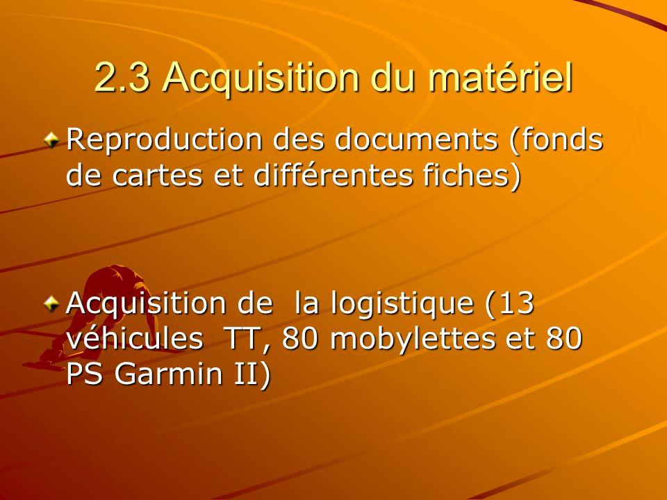 2.3 Acquisition du matériel Reproduction des documents (fonds de cartes et différentes fiches) Acquisition de la logistique (13 véhicules TT, 80 mobylettes et 80 PS Garmin II)