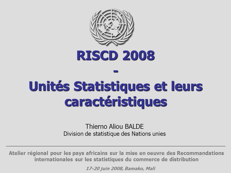 RISCD 2008 - Unités Statistiques et leurs caractéristiques Thierno Aliou BALDE Division de statistique des Nations unies Atelier régional pour les pay