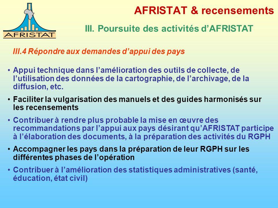 AFRISTAT & recensements III. Poursuite des activités dAFRISTAT III.4 Répondre aux demandes dappui des pays Appui technique dans lamélioration des outi