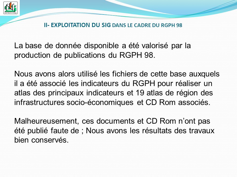 II- EXPLOITATION DU SIG DANS LE CADRE DU RGPH 98 La base de donnée disponible a été valorisé par la production de publications du RGPH 98. Nous avons