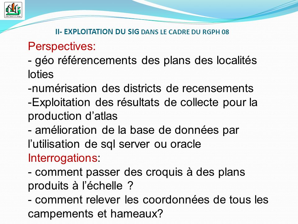 II- EXPLOITATION DU SIG DANS LE CADRE DU RGPH 08 Perspectives: - géo référencements des plans des localités loties -numérisation des districts de rece