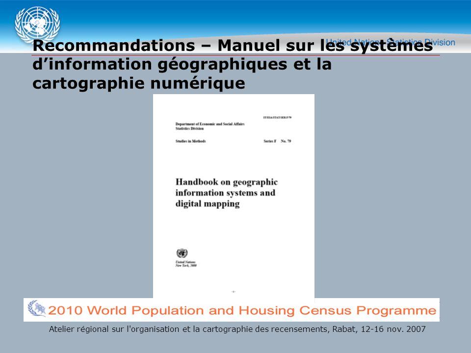 Recommandations – Manuel sur les systèmes dinformation géographiques et la cartographie numérique Atelier régional sur l organisation et la cartographie des recensements, Rabat, 12-16 nov.