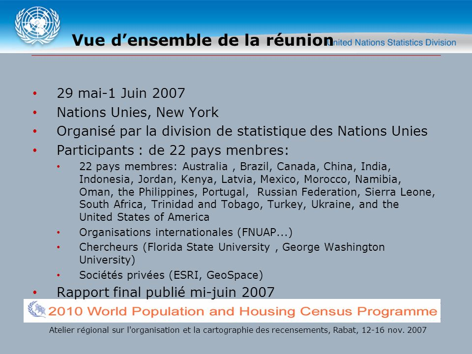Vue densemble de la réunion 29 mai-1 Juin 2007 Nations Unies, New York Organisé par la division de statistique des Nations Unies Participants : de 22 pays menbres: 22 pays membres: Australia, Brazil, Canada, China, India, Indonesia, Jordan, Kenya, Latvia, Mexico, Morocco, Namibia, Oman, the Philippines, Portugal, Russian Federation, Sierra Leone, South Africa, Trinidad and Tobago, Turkey, Ukraine, and the United States of America Organisations internationales (FNUAP...) Chercheurs (Florida State University, George Washington University) Sociétés privées (ESRI, GeoSpace) Rapport final publié mi-juin 2007 Atelier régional sur l organisation et la cartographie des recensements, Rabat, 12-16 nov.