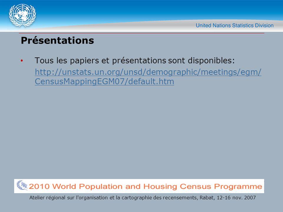 Présentations Tous les papiers et présentations sont disponibles: http://unstats.un.org/unsd/demographic/meetings/egm/ CensusMappingEGM07/default.htm Atelier régional sur l organisation et la cartographie des recensements, Rabat, 12-16 nov.