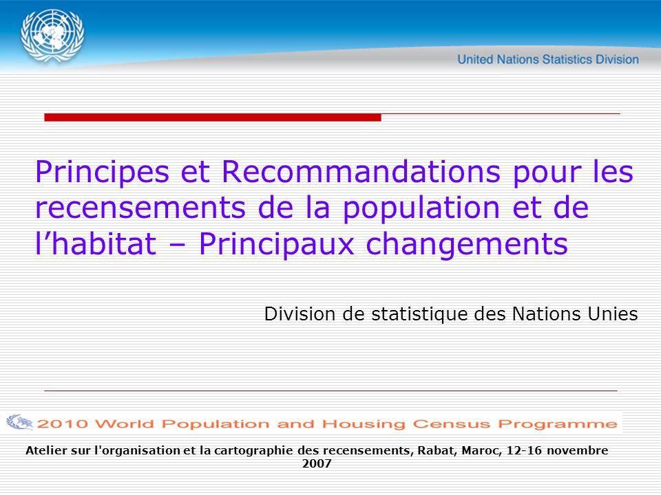 Atelier sur l organisation et la cartographie des recensements, Rabat, Maroc, 12-16 novembre 2007 Principes et Recommandations pour les recensements de la population et de lhabitat – Principaux changements Division de statistique des Nations Unies