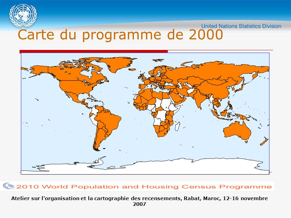 Atelier sur l organisation et la cartographie des recensements, Rabat, Maroc, 12-16 novembre 2007 Carte du programme de 2000 The 2010 World Programme of Population and Housing Censuses and changes in the Principles and Recommendations for conducting censuses