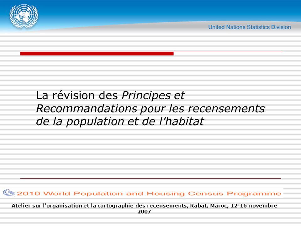 Atelier sur l organisation et la cartographie des recensements, Rabat, Maroc, 12-16 novembre 2007 La révision des Principes et Recommandations pour les recensements de la population et de lhabitat