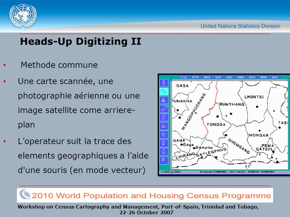 Workshop on Census Cartography and Management, Port-of-Spain, Trinidad and Tobago, 22-26 October 2007 Methode commune Une carte scannée, une photographie aérienne ou une image satellite come arriere- plan Loperateur suit la trace des elements geographiques a laide d une souris (en mode vecteur) Heads-Up Digitizing II