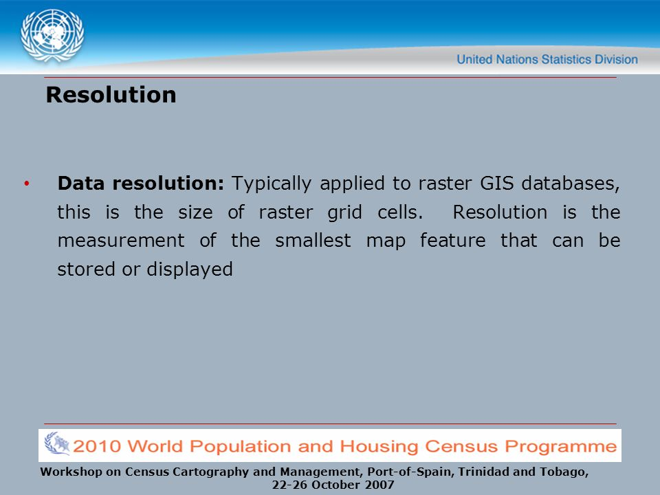 Workshop on Census Cartography and Management, Port-of-Spain, Trinidad and Tobago, 22-26 October 2007 Resolution Data resolution: Typically applied to raster GIS databases, this is the size of raster grid cells.