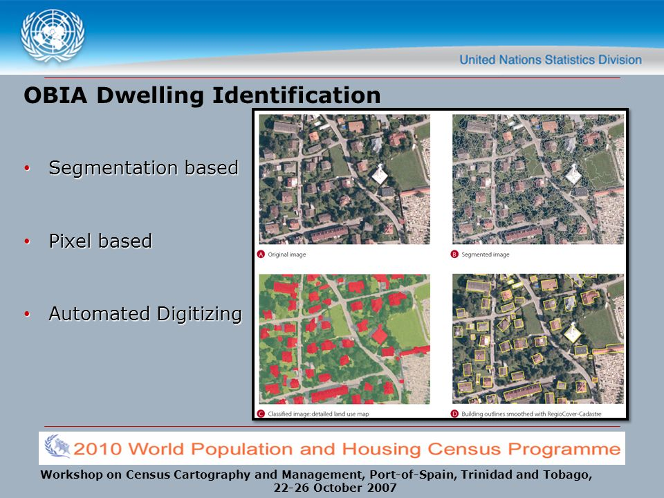 Workshop on Census Cartography and Management, Port-of-Spain, Trinidad and Tobago, 22-26 October 2007 OBIA Dwelling Identification Segmentation based Segmentation based Pixel based Pixel based Automated Digitizing Automated Digitizing