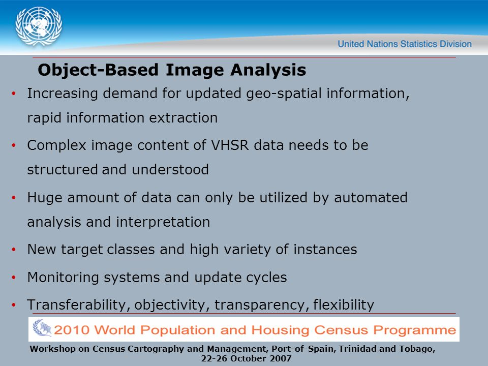 Workshop on Census Cartography and Management, Port-of-Spain, Trinidad and Tobago, 22-26 October 2007 Object-Based Image Analysis Increasing demand for updated geo-spatial information, rapid information extraction Complex image content of VHSR data needs to be structured and understood Huge amount of data can only be utilized by automated analysis and interpretation New target classes and high variety of instances Monitoring systems and update cycles Transferability, objectivity, transparency, flexibility