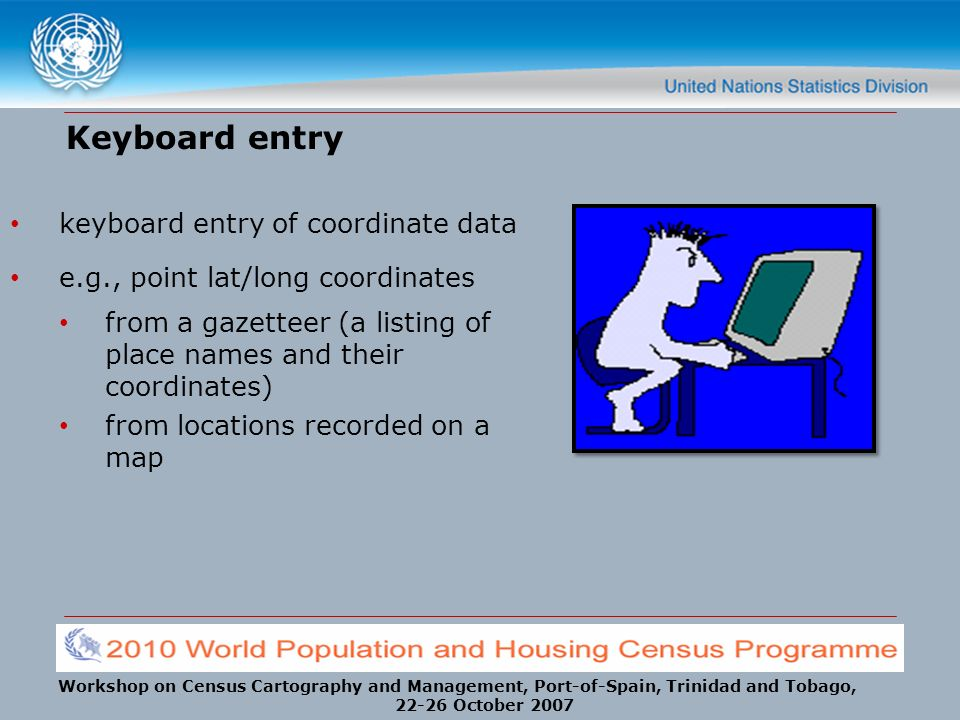 Workshop on Census Cartography and Management, Port-of-Spain, Trinidad and Tobago, 22-26 October 2007 Keyboard entry keyboard entry of coordinate data e.g., point lat/long coordinates from a gazetteer (a listing of place names and their coordinates) from locations recorded on a map