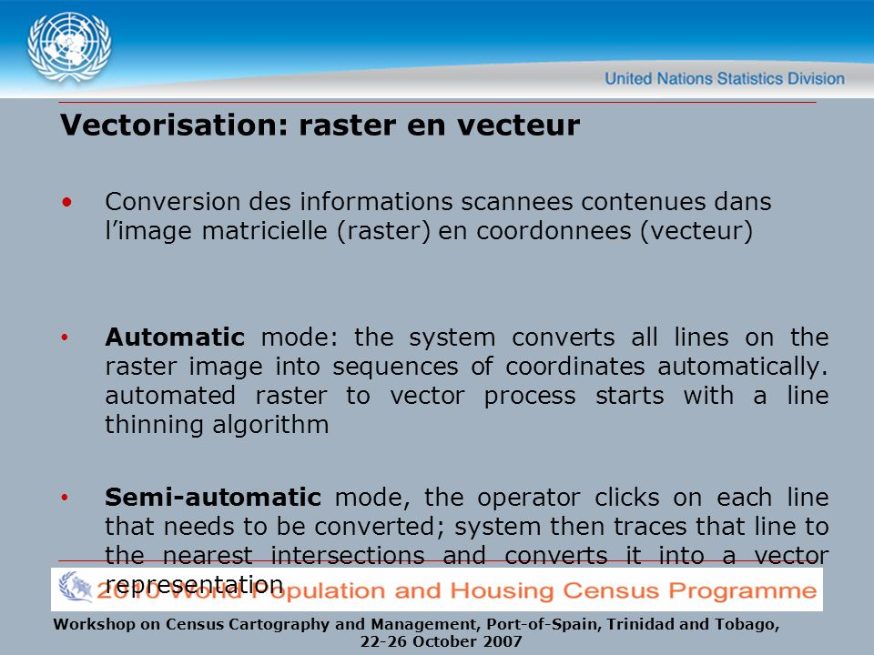 Workshop on Census Cartography and Management, Port-of-Spain, Trinidad and Tobago, 22-26 October 2007 Vectorisation: raster en vecteur Conversion des informations scannees contenues dans limage matricielle (raster) en coordonnees (vecteur) Automatic mode: the system converts all lines on the raster image into sequences of coordinates automatically.