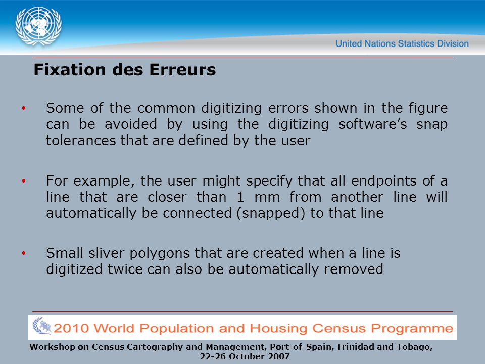 Workshop on Census Cartography and Management, Port-of-Spain, Trinidad and Tobago, 22-26 October 2007 Fixation des Erreurs Some of the common digitizing errors shown in the figure can be avoided by using the digitizing softwares snap tolerances that are defined by the user For example, the user might specify that all endpoints of a line that are closer than 1 mm from another line will automatically be connected (snapped) to that line Small sliver polygons that are created when a line is digitized twice can also be automatically removed