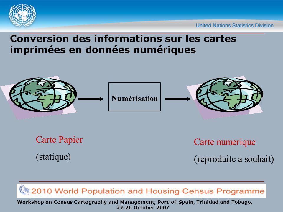 Workshop on Census Cartography and Management, Port-of-Spain, Trinidad and Tobago, 22-26 October 2007 Conversion des informations sur les cartes imprimées en données numériques Carte Papier (statique) Numérisation Carte numerique (reproduite a souhait)